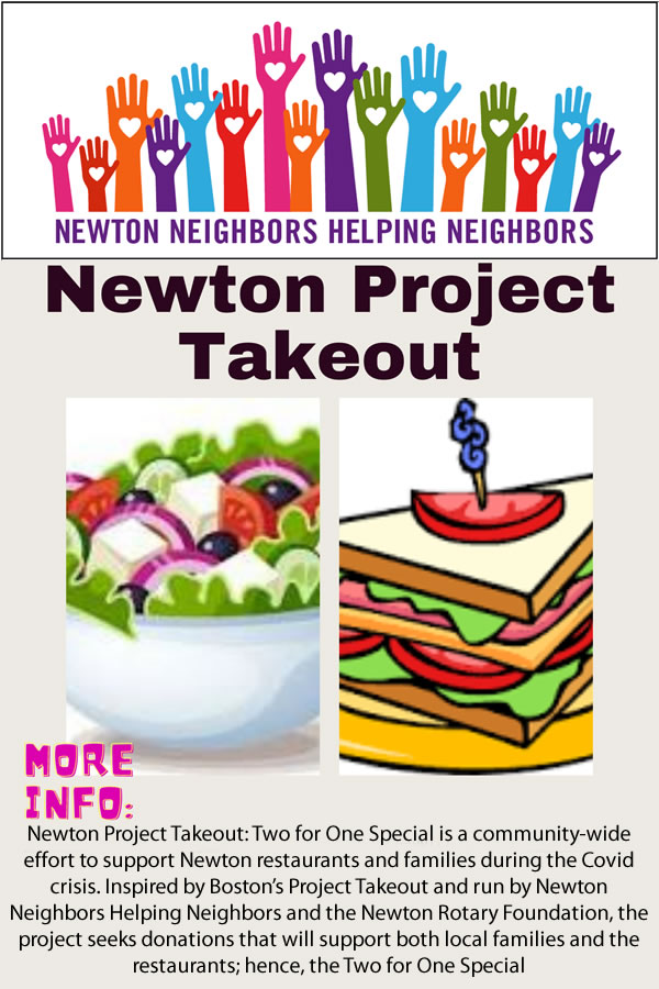 Newton Project Takeout: Two for One Special is a community-wide effort to support Newton restaurants and families during the Covid crisis. Inspired by Boston's Project Takeout and run by Newton Neighbors Helping Neighbors and the Newton Rotary Foundation, the project seeks donations that will support both local families and the restaurants; hence, the Two for One Special.
